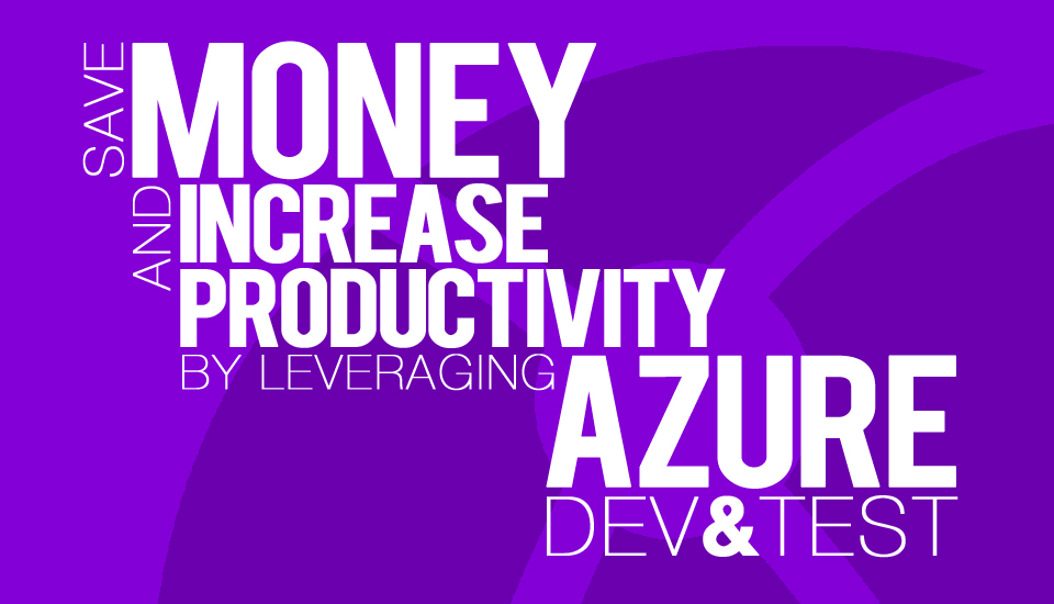 Save_Money_Increase_Productivity_Leverage_Azure_DevTest
